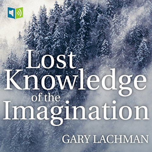 The Lost Knowledge of Imagination by Gary Lachman